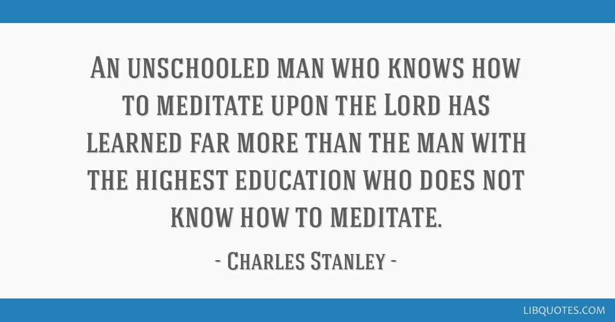 An unschooled man who knows how to meditate upon the Lord has learned far more than the man with the highest education who does not know how to...