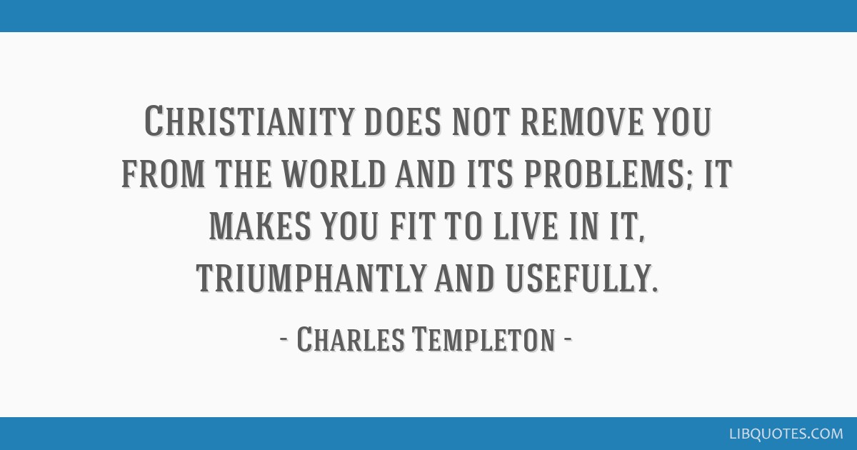Christianity does not remove you from the world and its problems; it makes you fit to live in it, triumphantly and usefully.