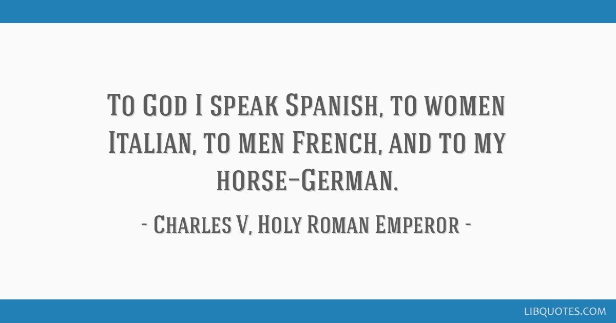 To God I speak Spanish, to women Italian, to men French, and ...