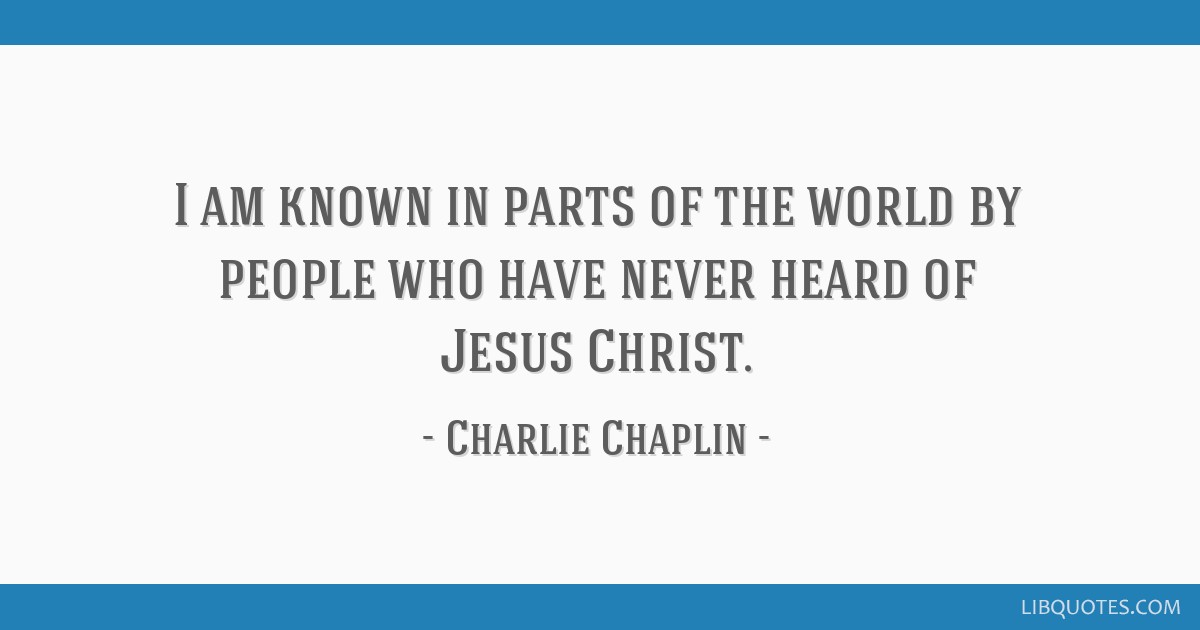I am known in parts of the world by people who have never heard of Jesus Christ.