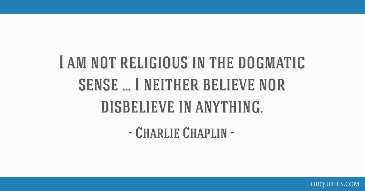 I am not religious in the dogmatic sense … I neither believe nor disbelieve in anything.