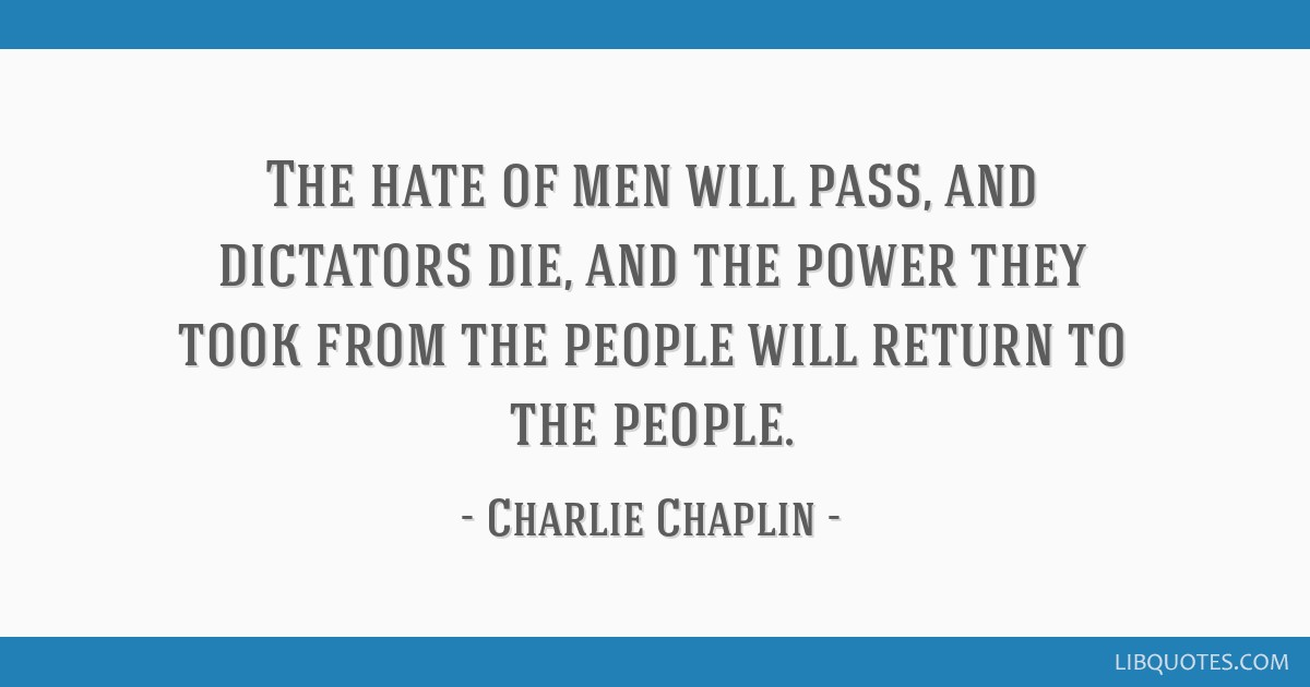 The hate of men will pass, and dictators die, and the power they took from the people will return to the people.