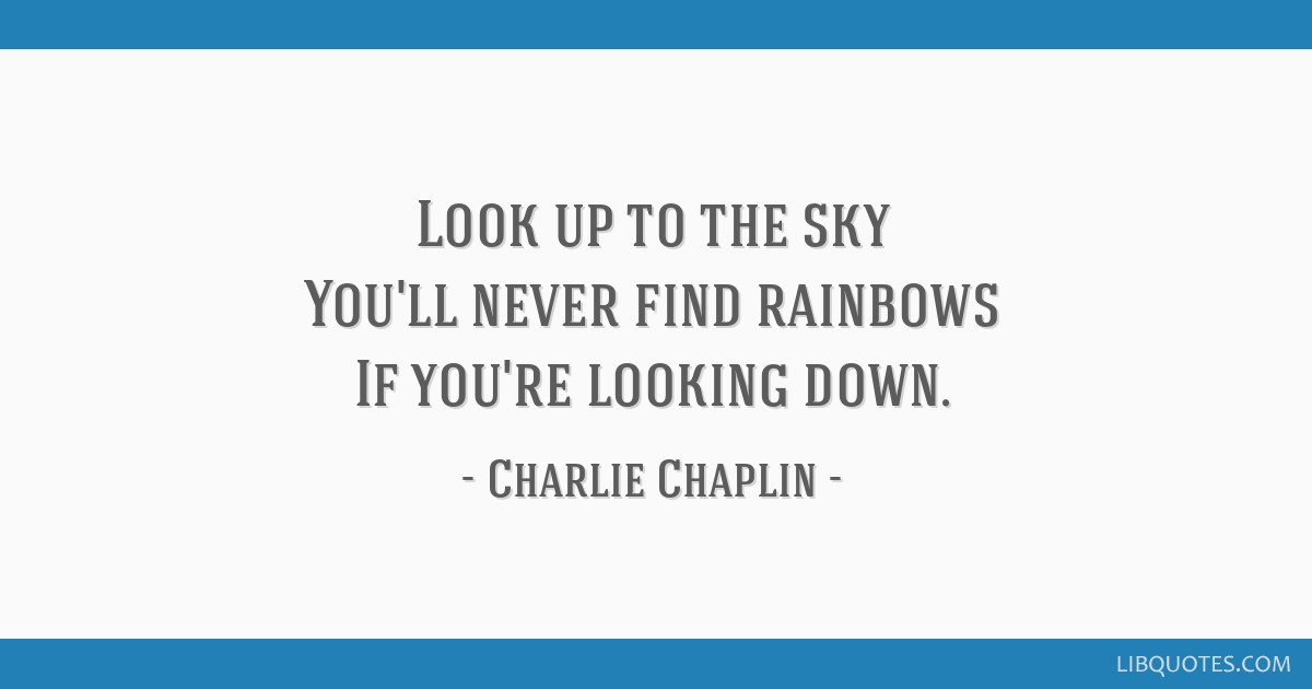 Look Up To The Sky Youll Never Find Rainbows If Youre Looking Down