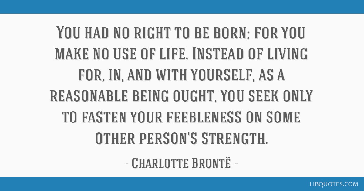 You had no right to be born; for you make no use of life. Instead of living for, in, and with yourself, as a reasonable being ought, you seek only to ...