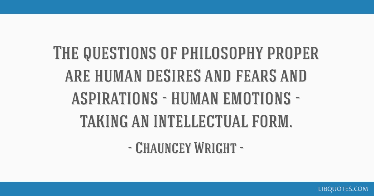 The questions of philosophy proper are human desires and fears and aspirations - human emotions - taking an intellectual form.