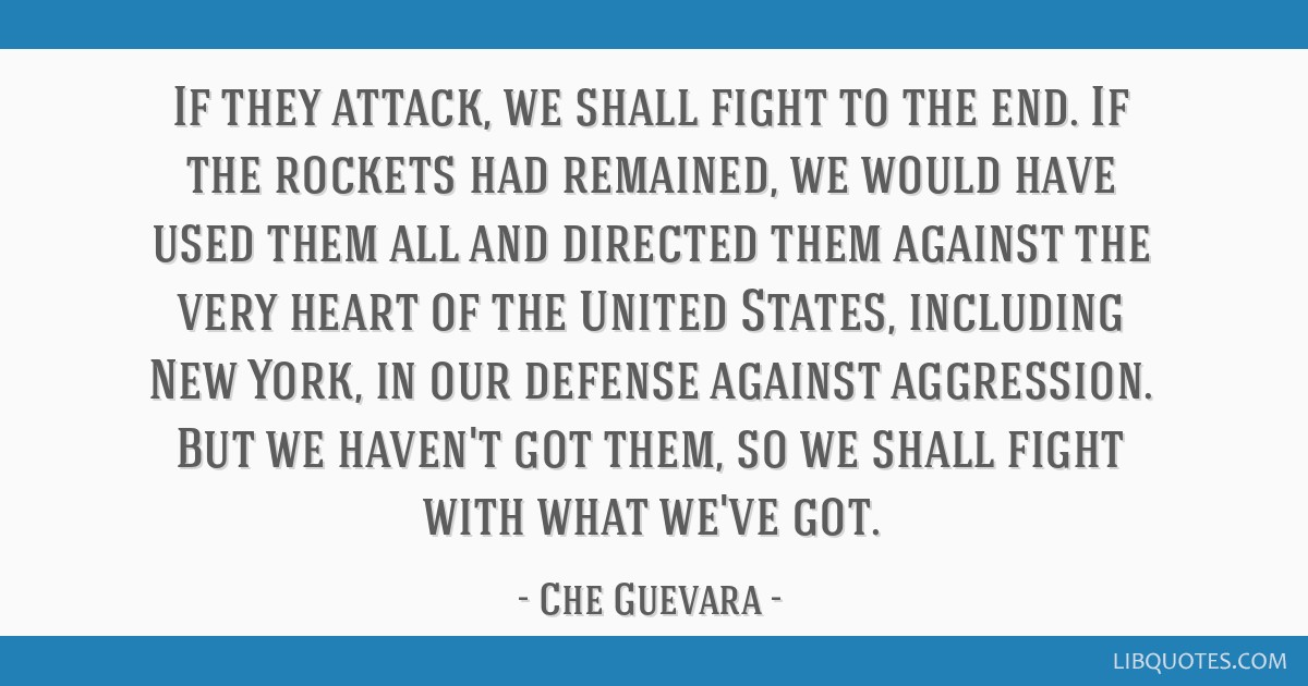 If they attack, we shall fight to the end. If the rockets had remained, we would have used them all and directed them against the very heart of the...