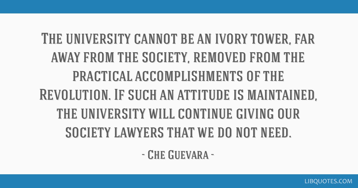 The university cannot be an ivory tower, far away from the society, removed from the practical accomplishments of the Revolution. If such an attitude ...