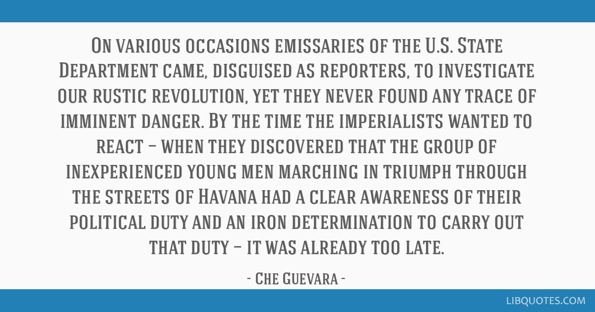 On various occasions emissaries of the U.S. State Department came, disguised as reporters, to investigate our rustic revolution, yet they never found ...