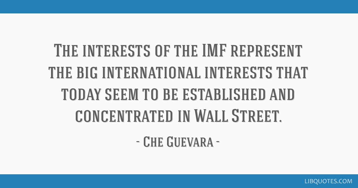 The interests of the IMF represent the big international interests that today seem to be established and concentrated in Wall Street.