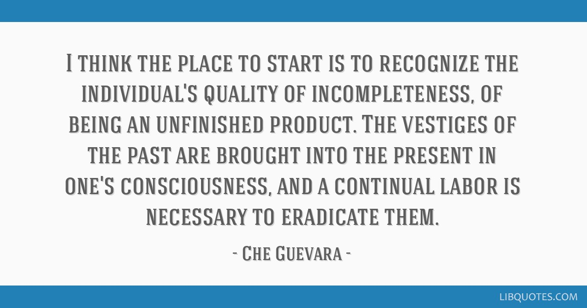 I think the place to start is to recognize the individual's quality of incompleteness, of being an unfinished product. The vestiges of the past are...