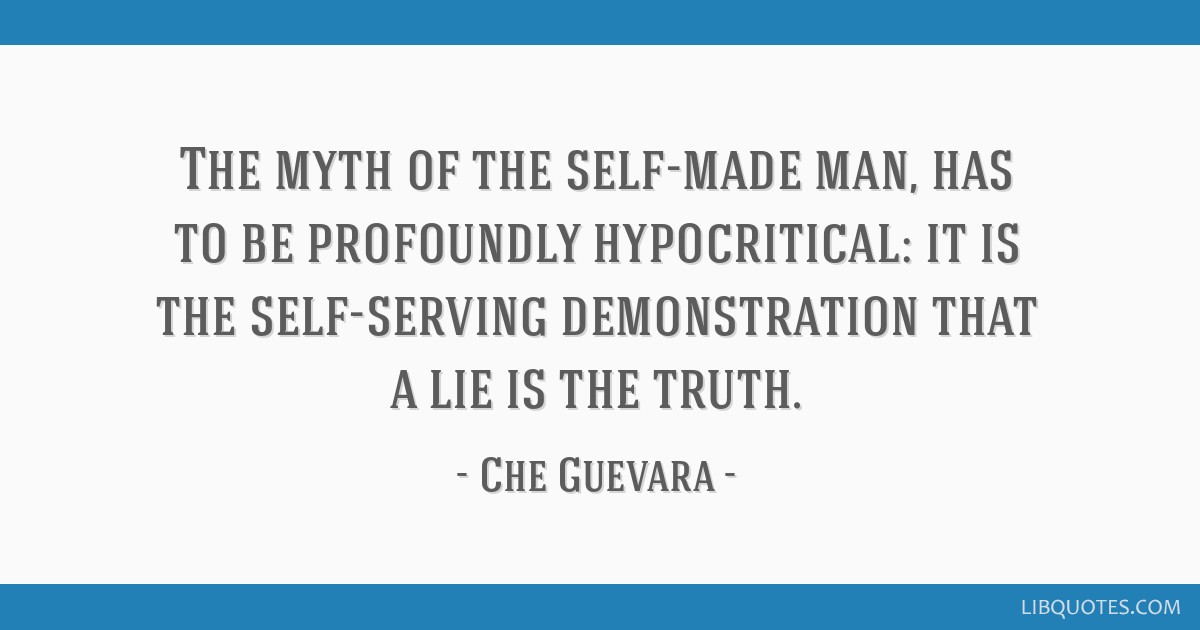 The myth of the self-made man, has to be profoundly hypocritical: it is the self-serving demonstration that a lie is the truth.