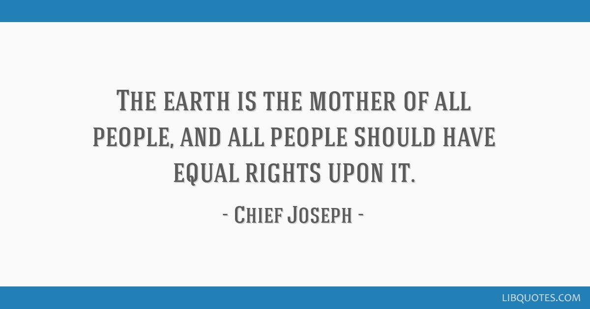 The earth is the mother of all people, and all people should have equal rights upon it.