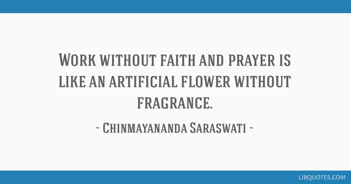 Work without faith and prayer is like an artificial flower