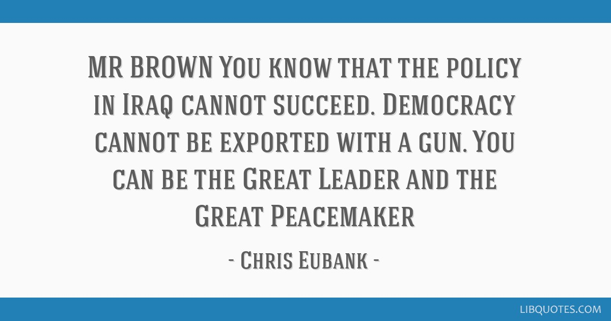 MR BROWN You Know That The Policy In Iraq Cannot Succeed Democracy Unique Peacemaker Quotes