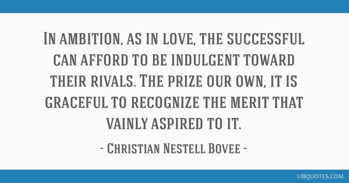 In ambition, as in love, the successful can afford to be indulgent toward their rivals. The prize our own, it is graceful to recognize the merit that ...