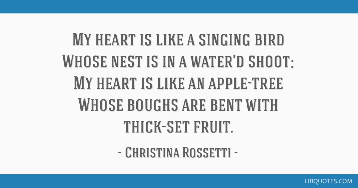 My heart is like a singing bird Whose nest is in a water'd shoot; My heart is like an apple-tree Whose boughs are bent with thick-set fruit.