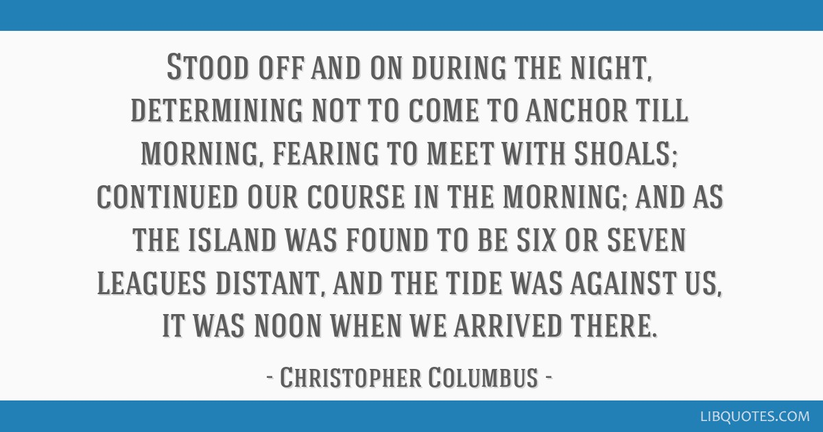 Stood off and on during the night, determining not to come to anchor till morning, fearing to meet with shoals; continued our course in the morning;...