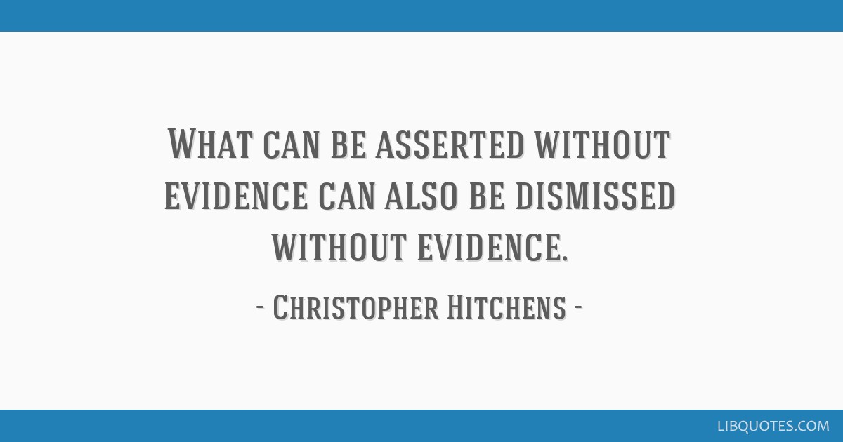 What can be asserted without evidence can also be dismissed without evidence.