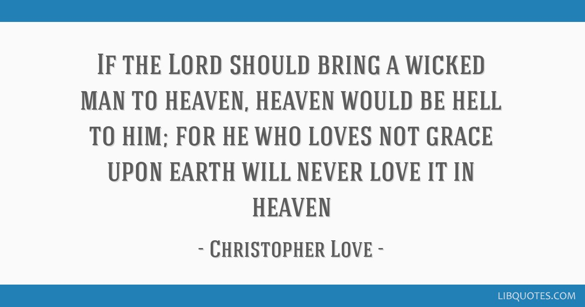 If the Lord should bring a wicked man to heaven, heaven would be hell to him; for he who loves not grace upon earth will never love it in heaven