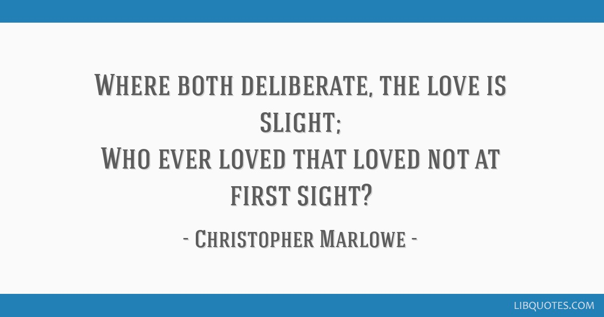 Where both deliberate, the love is slight; Who ever loved that loved not at first sight?