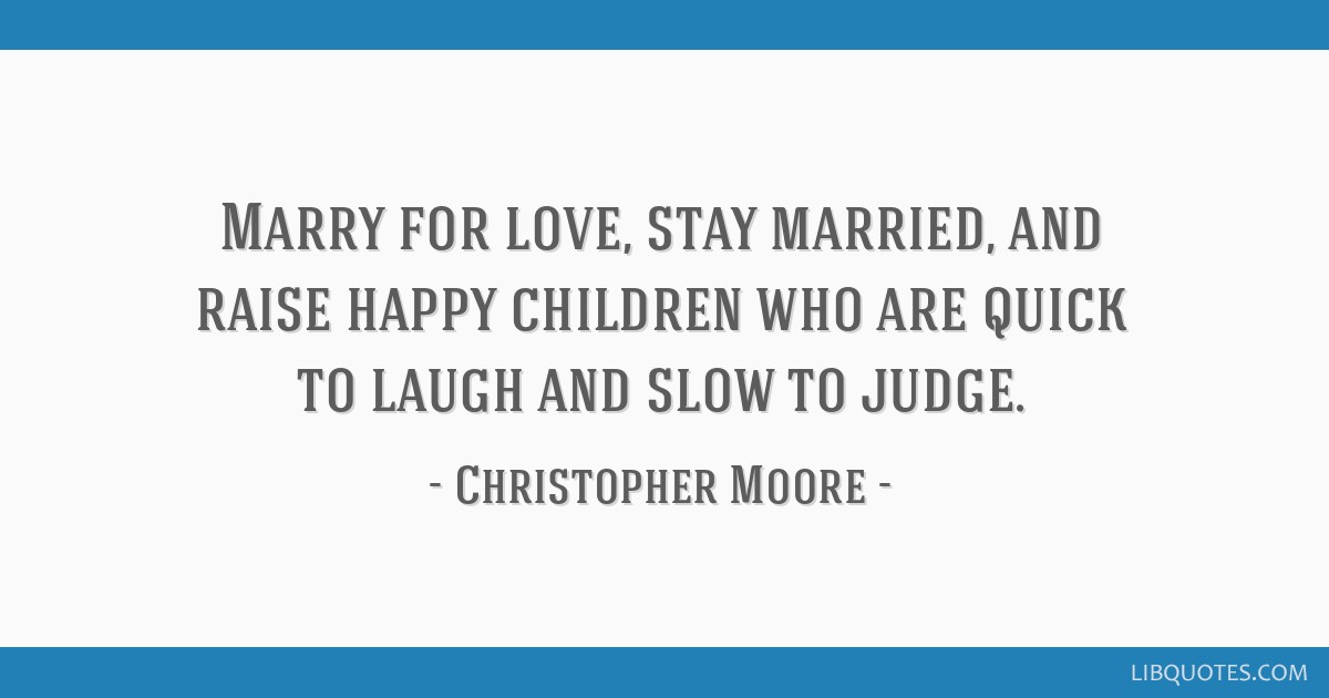 Marry for love, stay married, and raise happy children who are quick