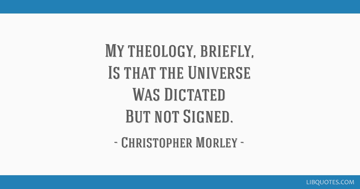 My theology, briefly, Is that the Universe Was Dictated But not Signed.
