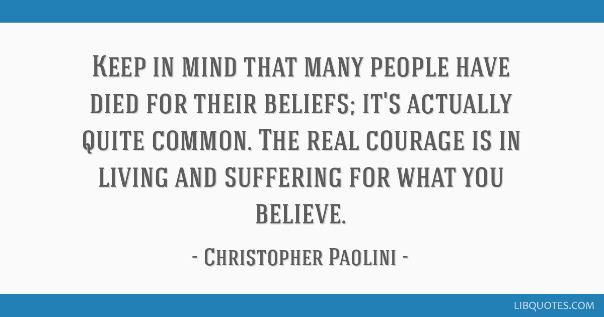 Keep in mind that many people have died for their beliefs; it's actually quite common. The real courage is in living and suffering for what you...