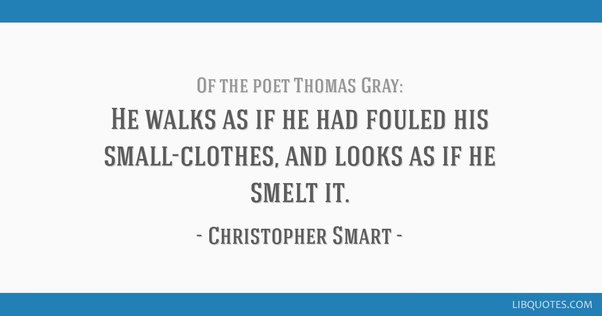 He walks as if he had fouled his small-clothes, and looks as if he smelt it.