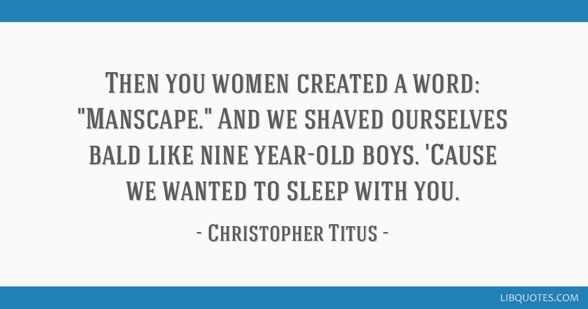Then you women created a word: Manscape. And we shaved ourselves bald like nine year-old boys. 'Cause we wanted to sleep with you.