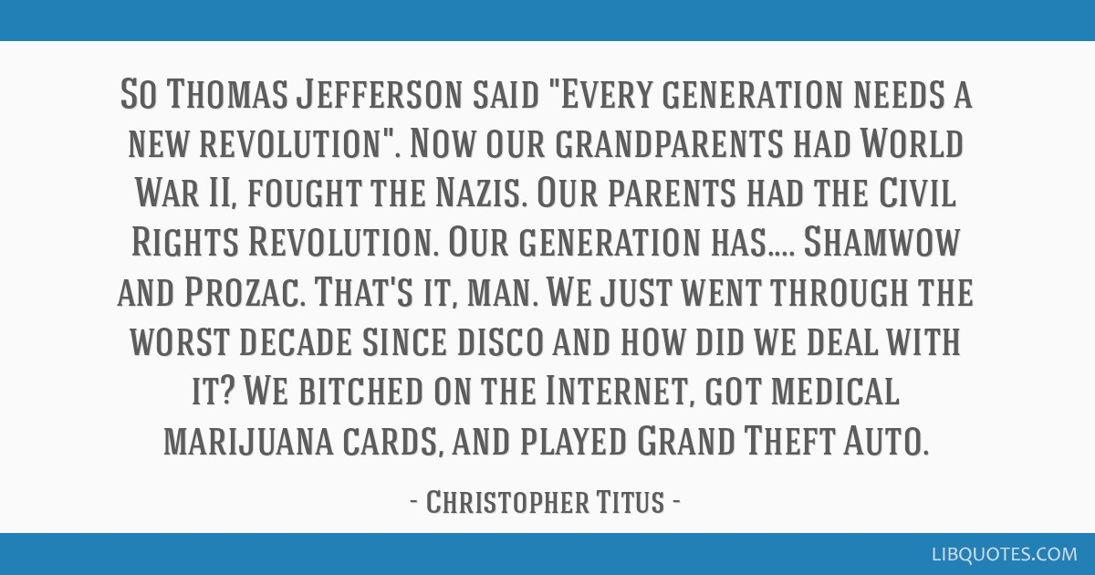 So Thomas Jefferson said Every generation needs a new revolution. Now our grandparents had World War II, fought the Nazis. Our parents had the Civil...