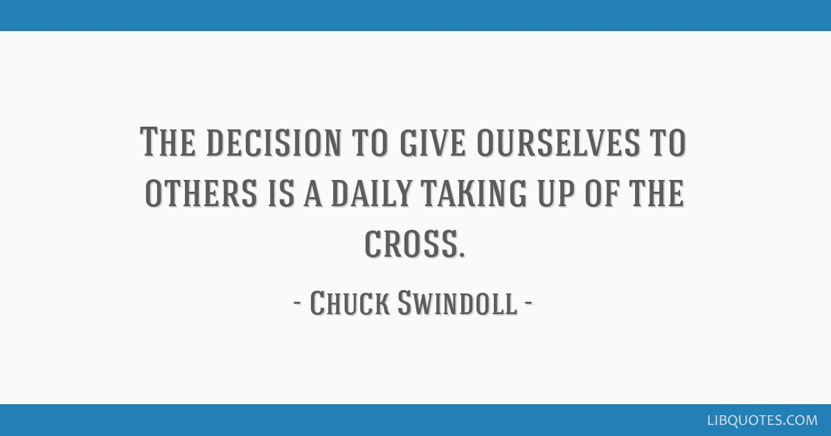 The decision to give ourselves to others is a daily taking up of the cross.