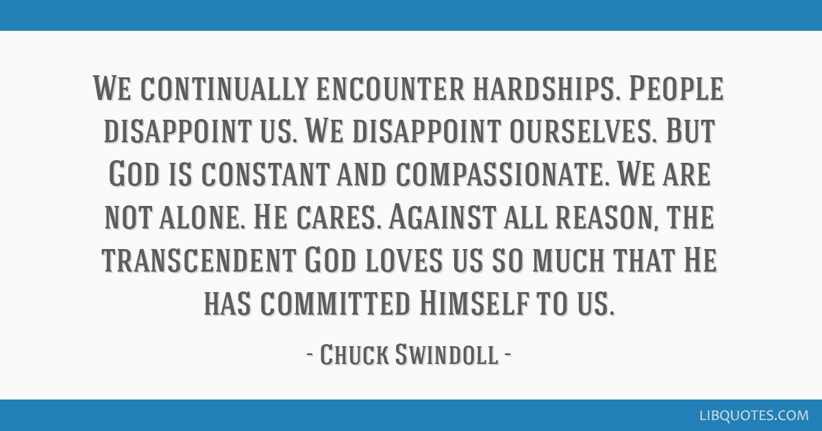 We continually encounter hardships. People disappoint us. We disappoint ourselves. But God is constant and compassionate. We are not alone. He cares. ...