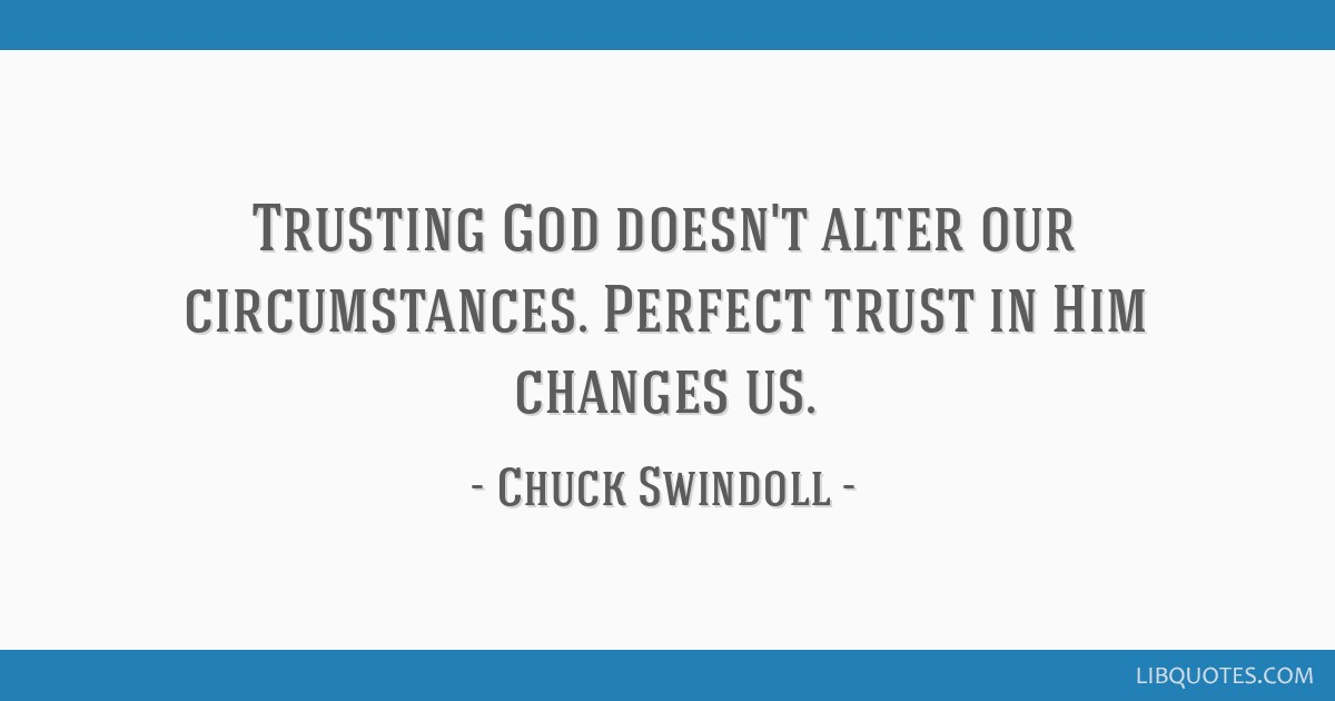 Trusting God doesn't alter our circumstances  Perfect trust
