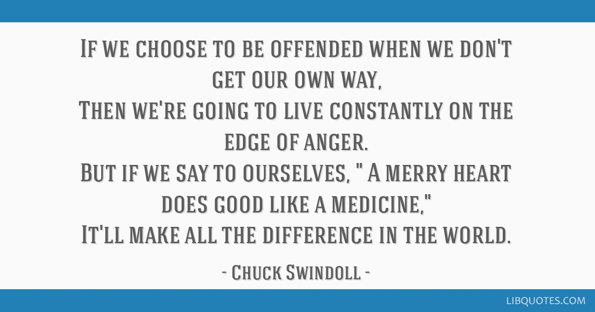 If we choose to be offended when we don't get our own way, Then we're going to live constantly on the edge of anger. But if we say to ourselves, A...