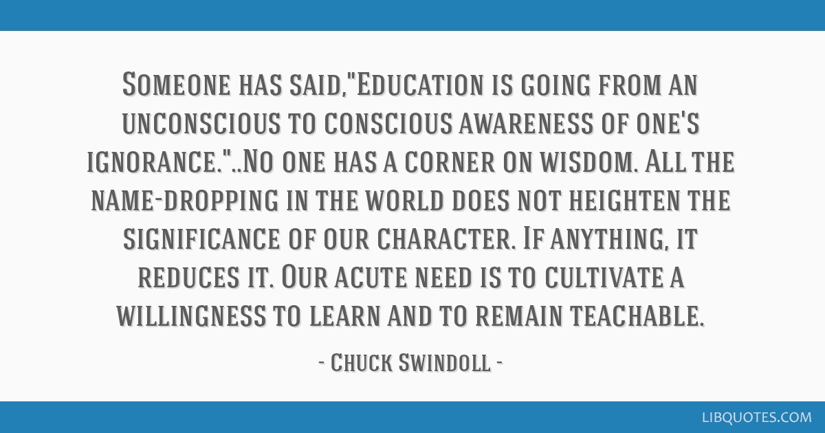 Someone has said,Education is going from an unconscious to conscious awareness of one's ignorance...No one has a corner on wisdom. All the...