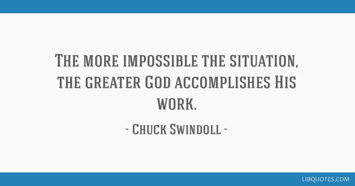 The more impossible the situation, the greater God accomplishes His work.