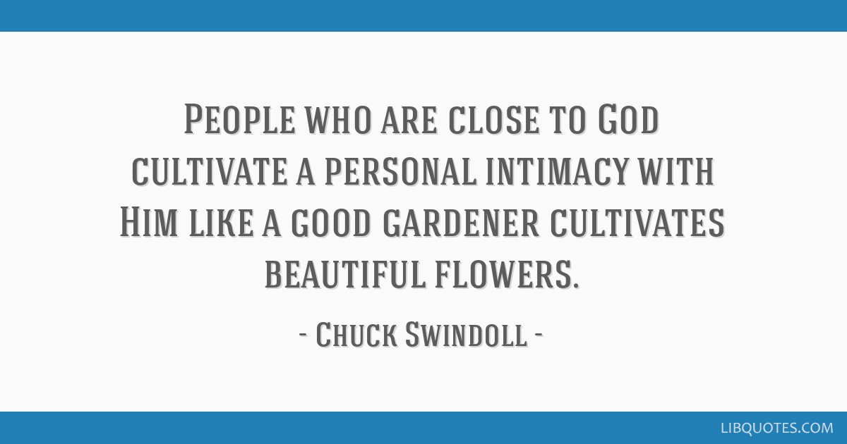 People who are close to God cultivate a personal intimacy with Him like a good gardener cultivates beautiful flowers.