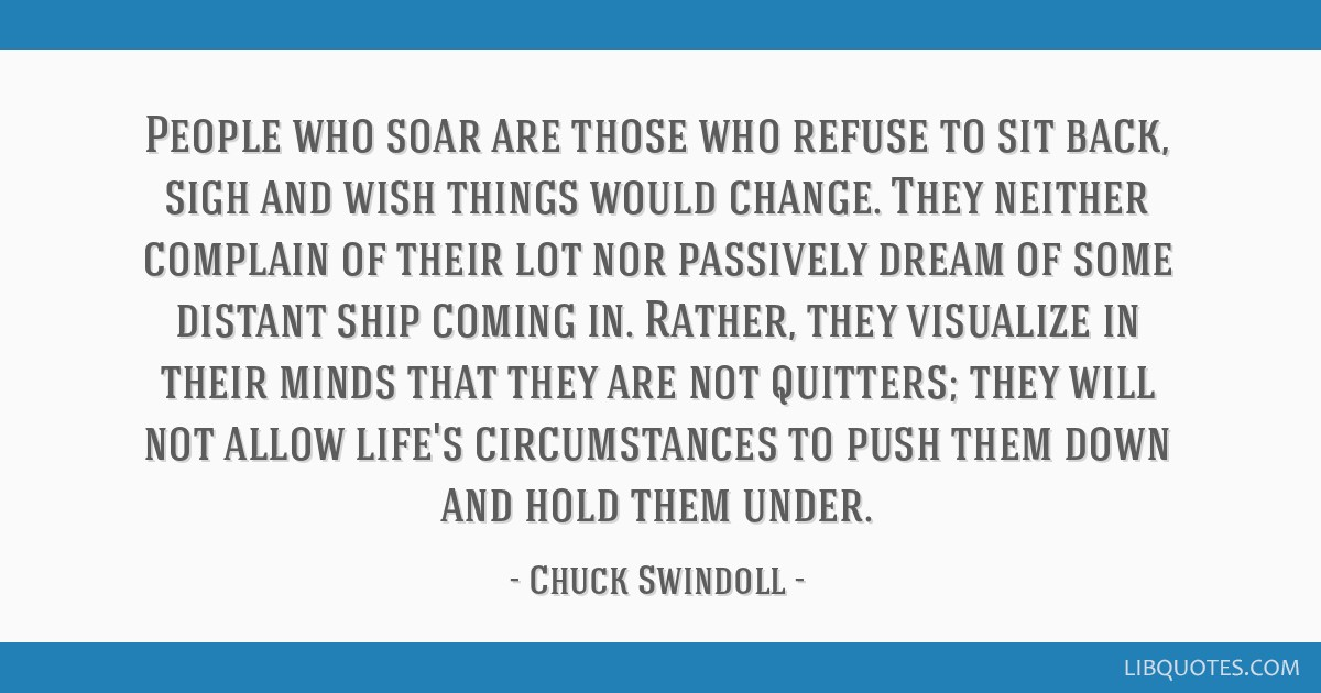 People who soar are those who refuse to sit back, sigh and wish things would change. They neither complain of their lot nor passively dream of some...