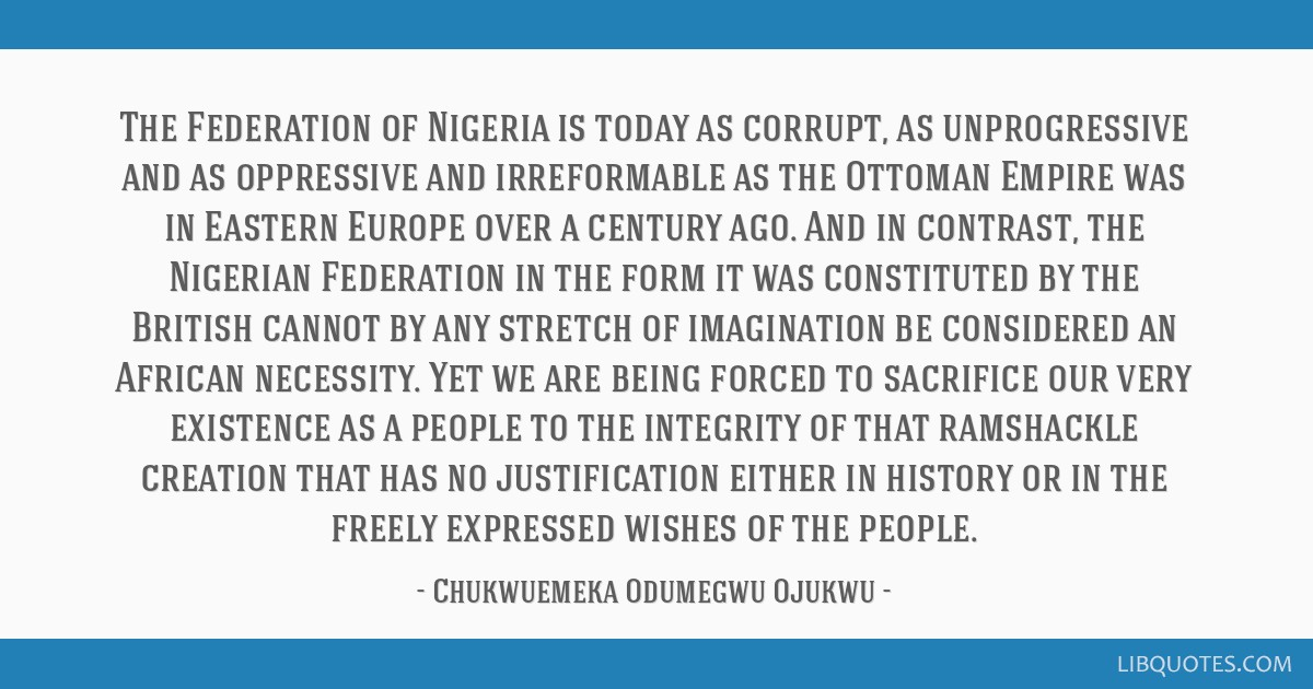 The Federation of Nigeria is today as corrupt, as unprogressive and as oppressive and irreformable as the Ottoman Empire was in Eastern Europe over a ...
