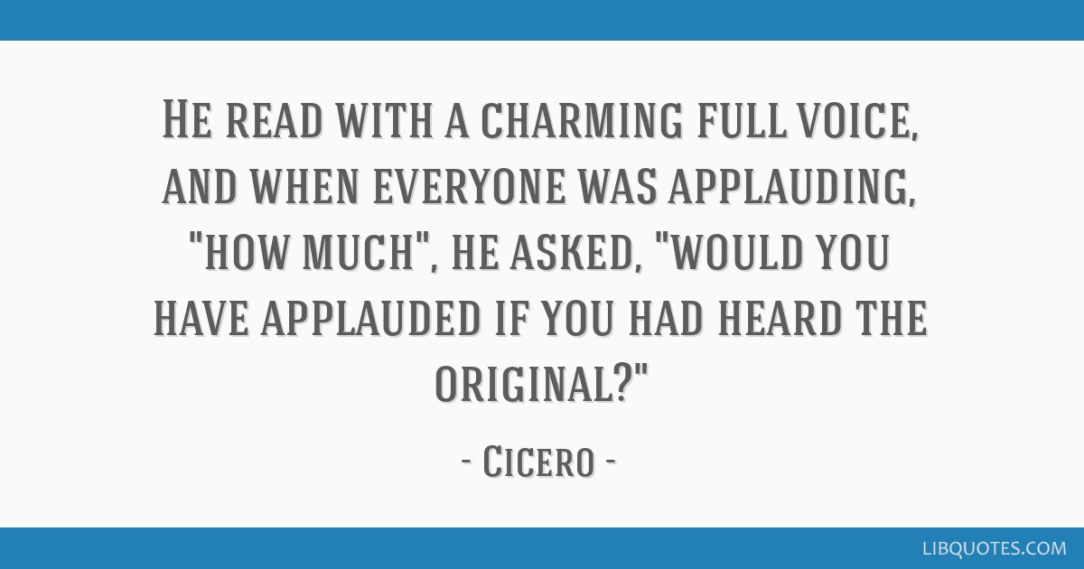 He read with a charming full voice, and when everyone was applauding, how much, he asked, would you have applauded if you had heard the original?