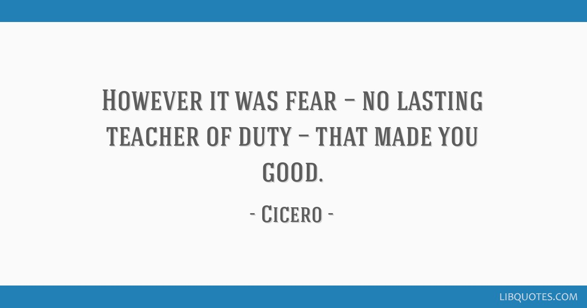 However it was fear — no lasting teacher of duty — that made you good.