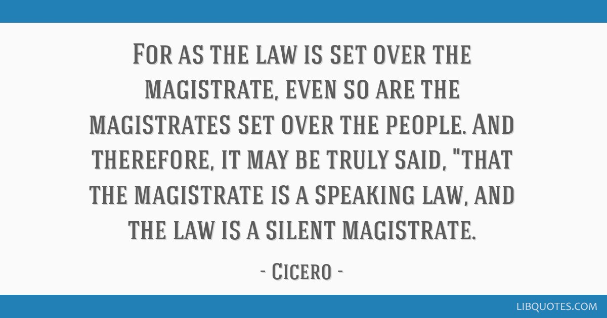 For as the law is set over the magistrate, even so are the magistrates set over the people. And therefore, it may be truly said, that the magistrate...