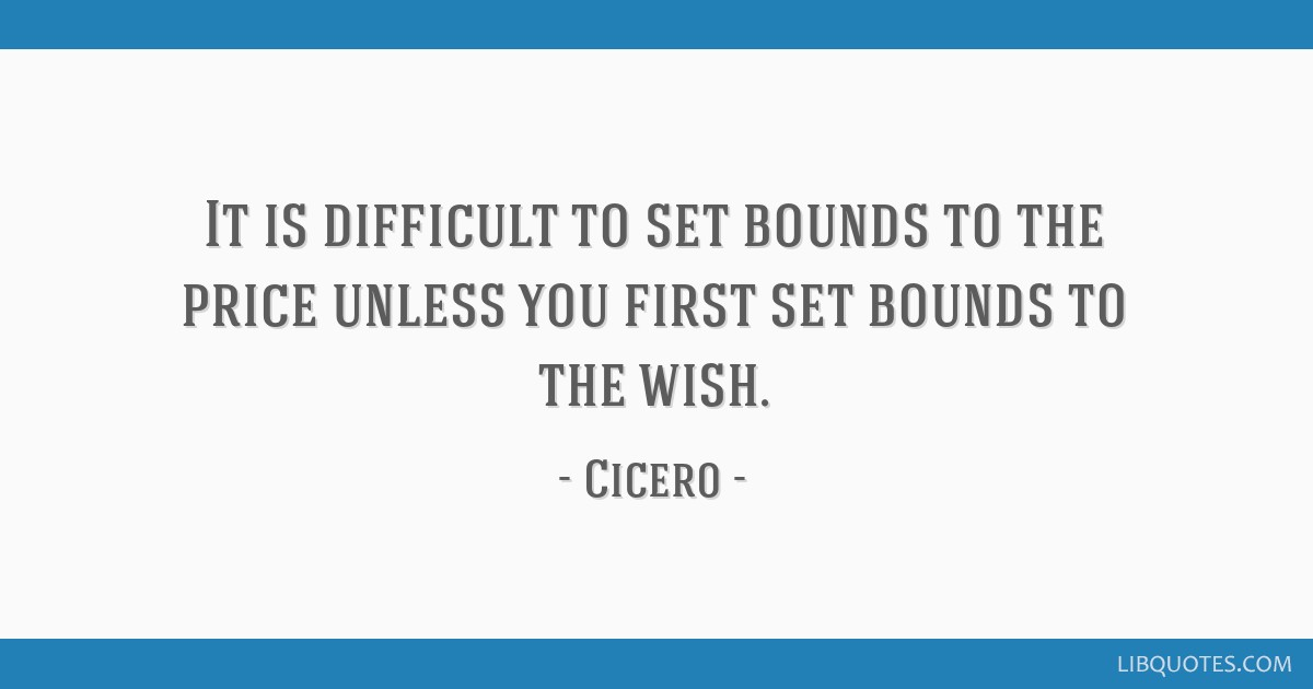 It is difficult to set bounds to the price unless you first set bounds to the wish.
