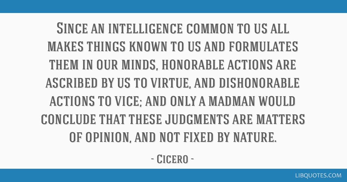Since an intelligence common to us all makes things known to us and formulates them in our minds, honorable actions are ascribed by us to virtue, and ...