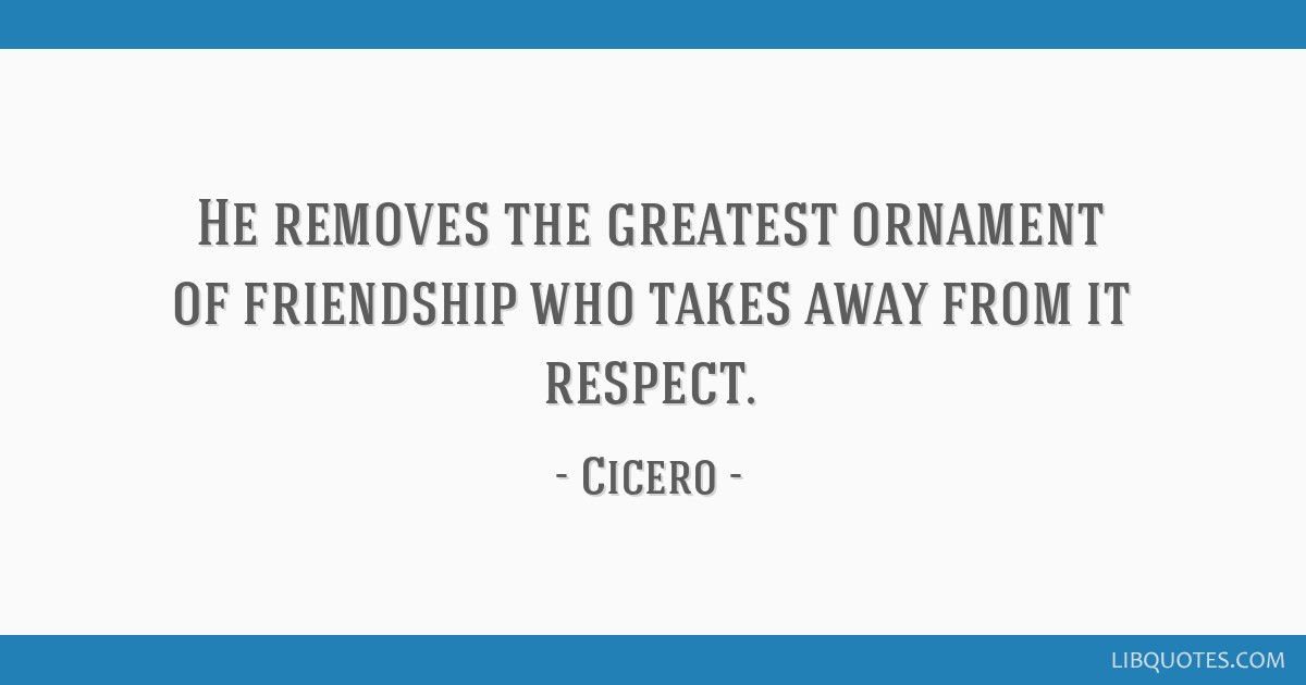 He removes the greatest ornament of friendship who takes away from it respect.