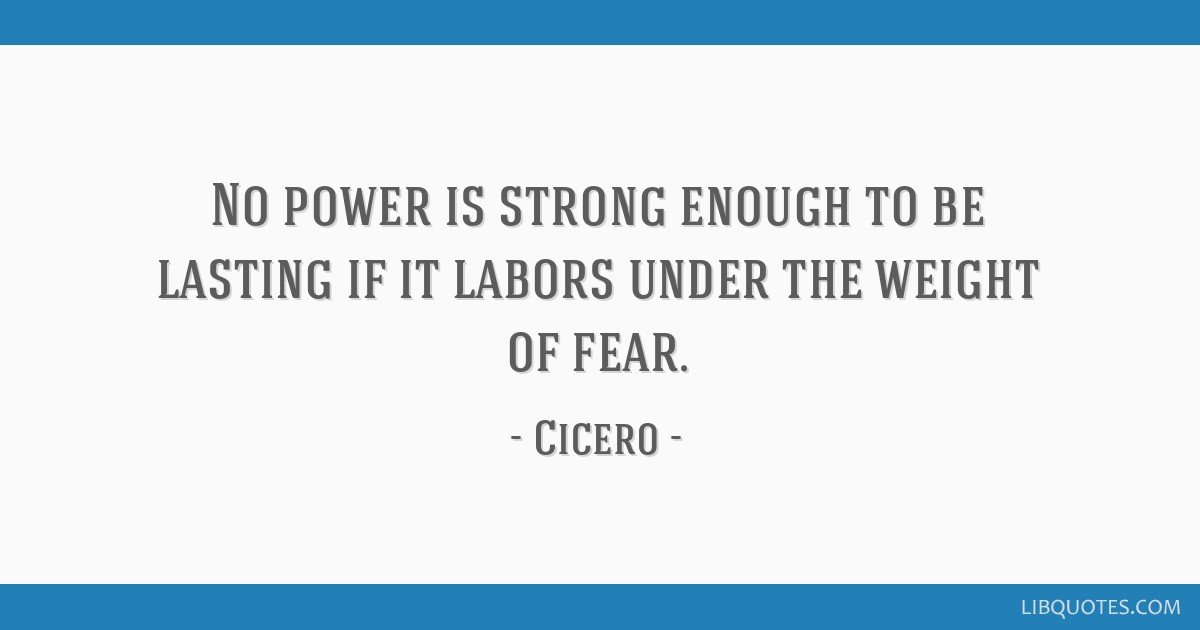 No power is strong enough to be lasting if it labors under the weight of fear.