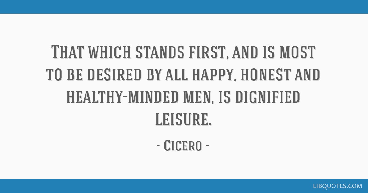 That which stands first, and is most to be desired by all happy, honest and healthy-minded men, is dignified leisure.