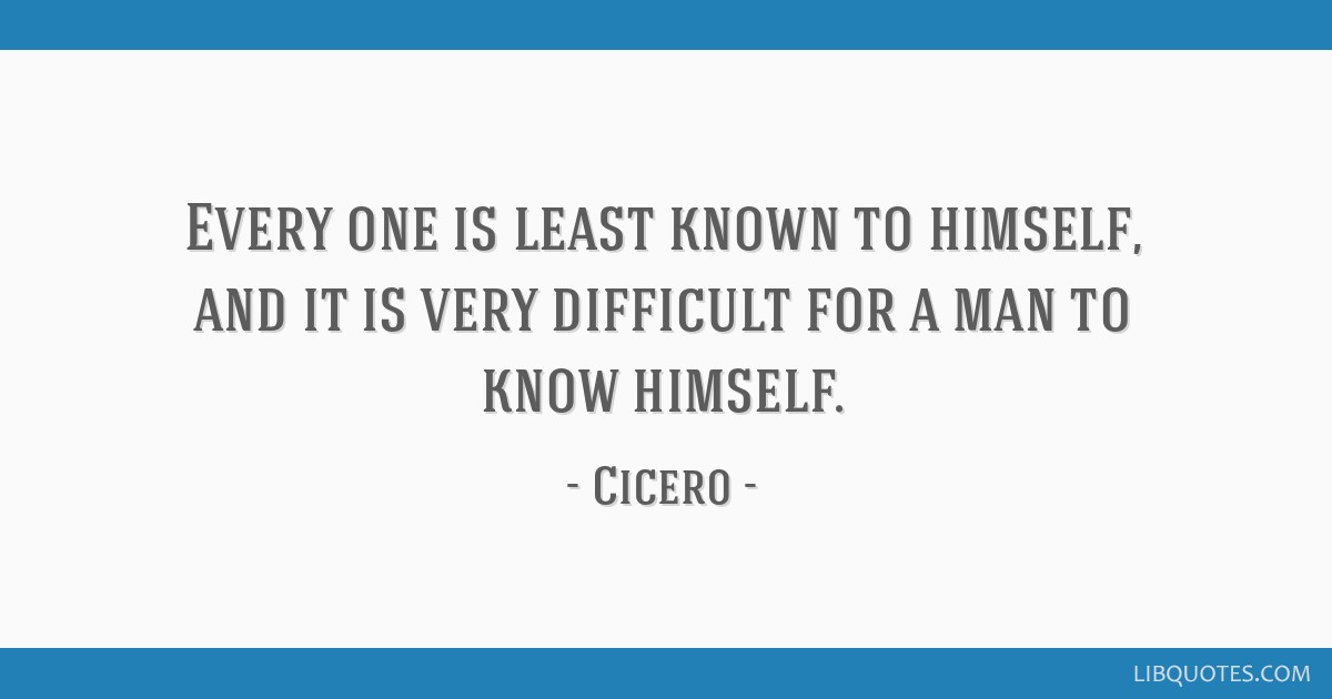 Every one is least known to himself, and it is very difficult for a man to know himself.