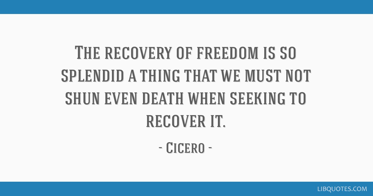The recovery of freedom is so splendid a thing that we must not shun even death when seeking to recover it.