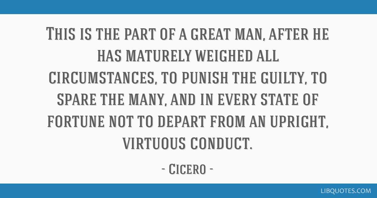 This is the part of a great man, after he has maturely weighed all circumstances, to punish the guilty, to spare the many, and in every state of...